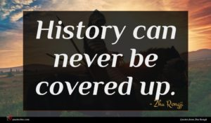 Zhu Rongji quote : History can never be ...