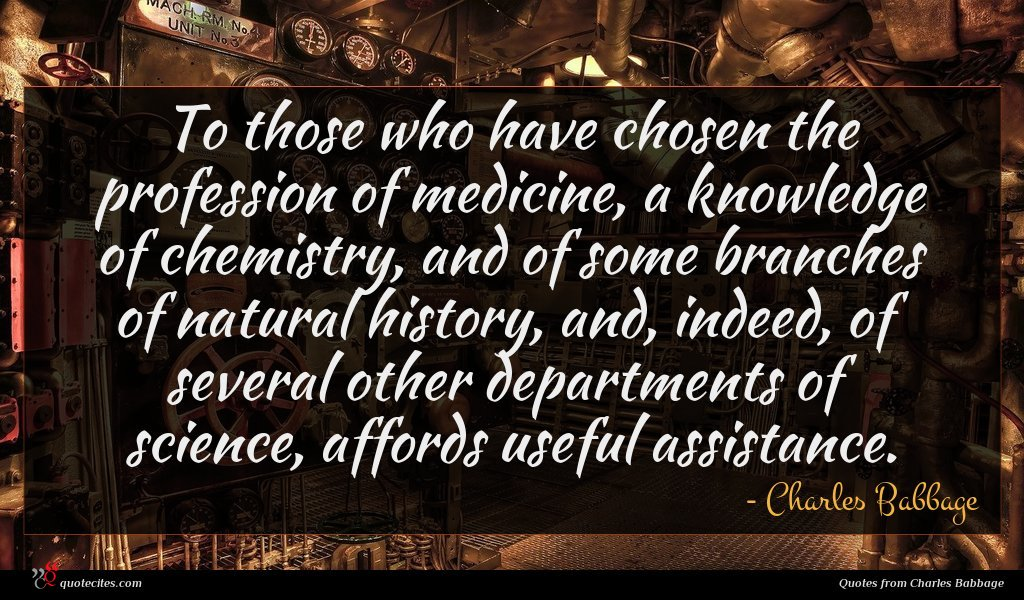 To those who have chosen the profession of medicine, a knowledge of chemistry, and of some branches of natural history, and, indeed, of several other departments of science, affords useful assistance.