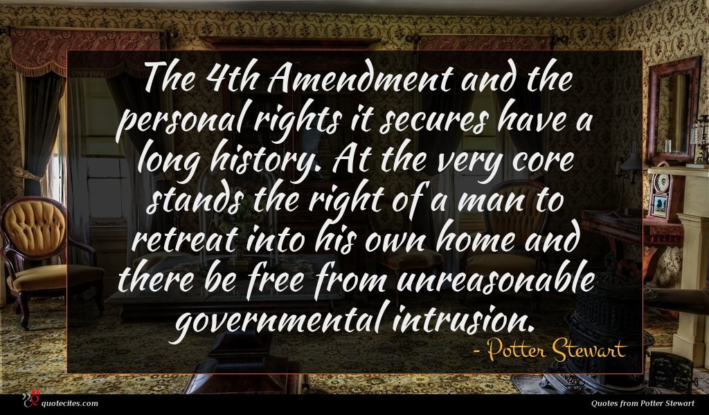 The 4th Amendment and the personal rights it secures have a long history. At the very core stands the right of a man to retreat into his own home and there be free from unreasonable governmental intrusion.