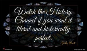 Emily Blunt quote : Watch the History Channel ...