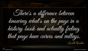Garth Brooks quote : There's a difference between ...