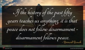 Bernard Baruch quote : If the history of ...