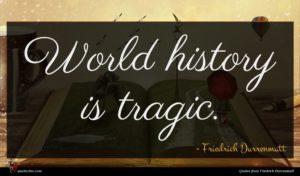 Friedrich Durrenmatt quote : World history is tragic ...