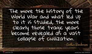 Arthur Henderson quote : The more the history ...
