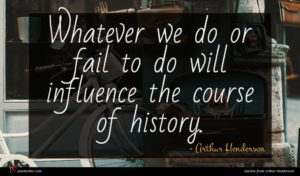 Arthur Henderson quote : Whatever we do or ...