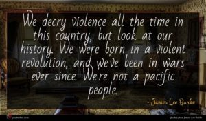 James Lee Burke quote : We decry violence all ...