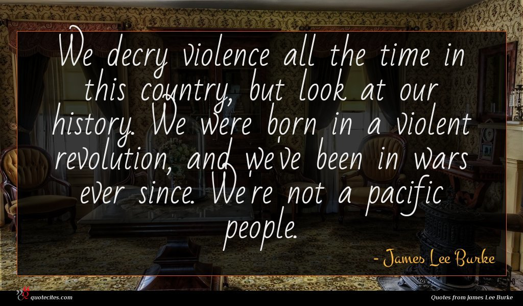 We decry violence all the time in this country, but look at our history. We were born in a violent revolution, and we've been in wars ever since. We're not a pacific people.