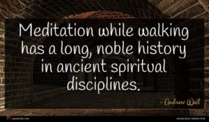 Andrew Weil quote : Meditation while walking has ...