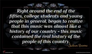 Jackson Browne quote : Right around the end ...