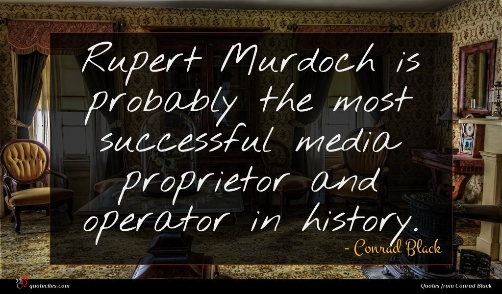 Rupert Murdoch is probably the most successful media proprietor and operator in history.