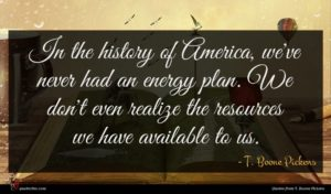 T. Boone Pickens quote : In the history of ...