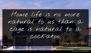 George Bernard Shaw quote : Home life is no ...