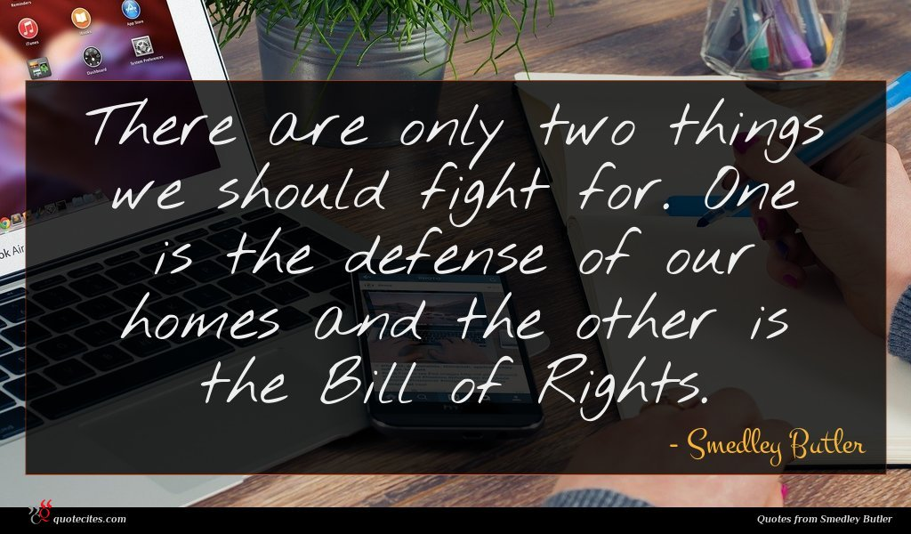There are only two things we should fight for. One is the defense of our homes and the other is the Bill of Rights.