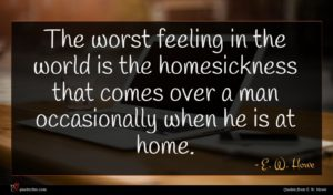 E. W. Howe quote : The worst feeling in ...
