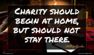 Phillips Brooks quote : Charity should begin at ...