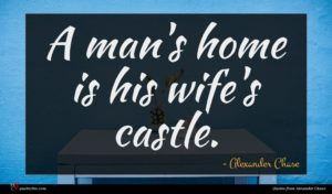 Alexander Chase quote : A man's home is ...