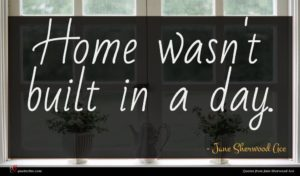 Jane Sherwood Ace quote : Home wasn't built in ...
