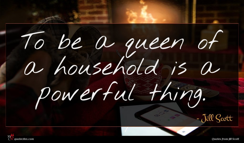 To be a queen of a household is a powerful thing.