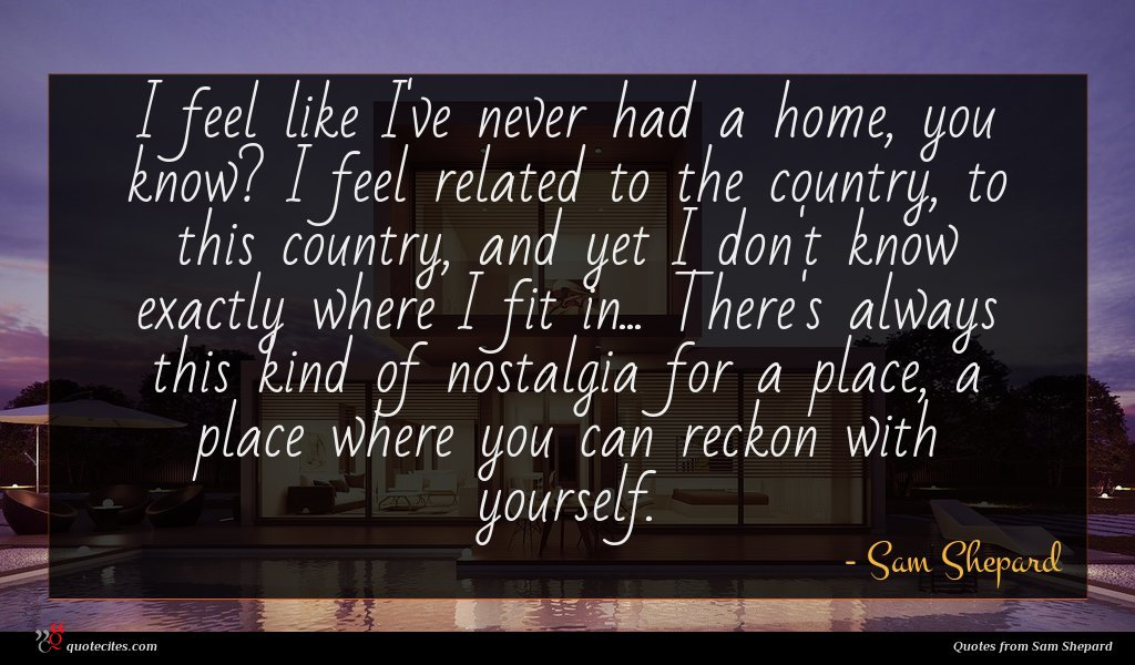 I feel like I've never had a home, you know? I feel related to the country, to this country, and yet I don't know exactly where I fit in... There's always this kind of nostalgia for a place, a place where you can reckon with yourself.