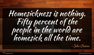 John Cheever quote : Homesickness is nothing Fifty ...