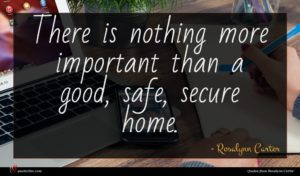 Rosalynn Carter quote : There is nothing more ...