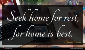 Thomas Tusser quote : Seek home for rest ...