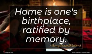 Henry Grunwald (editor) quote : Home is one's birthplace ...