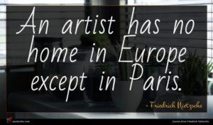 Friedrich Nietzsche quote : An artist has no ...