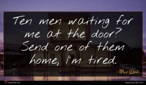 Mae West quote : Ten men waiting for ...