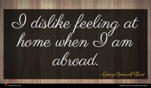 George Bernard Shaw quote : I dislike feeling at ...