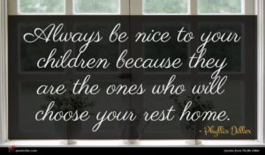 Phyllis Diller quote : Always be nice to ...
