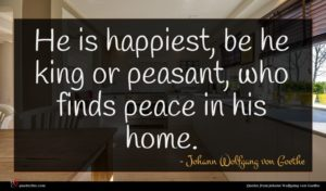 Johann Wolfgang von Goethe quote : He is happiest be ...