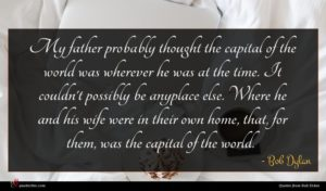 Bob Dylan quote : My father probably thought ...
