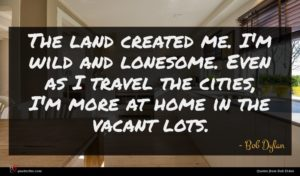 Bob Dylan quote : The land created me ...