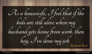 Roseanne Barr quote : As a housewife I ...
