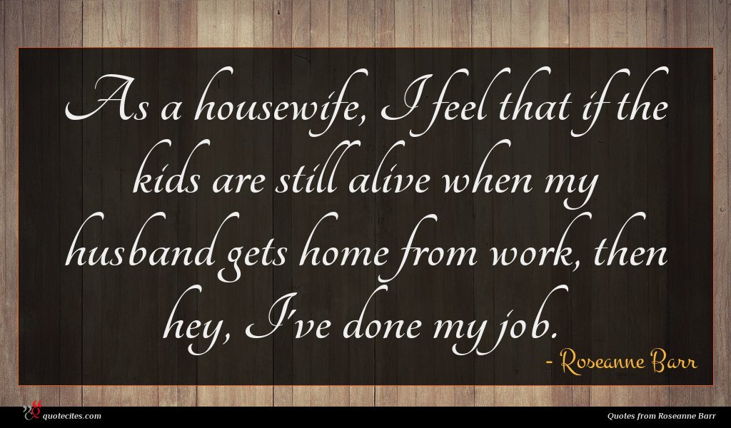 As a housewife, I feel that if the kids are still alive when my husband gets home from work, then hey, I've done my job.