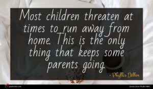 Phyllis Diller quote : Most children threaten at ...