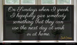 Joel Osteen quote : On Sundays when I ...