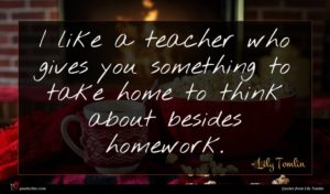 Lily Tomlin quote : I like a teacher ...