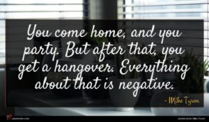 Mike Tyson quote : You come home and ...