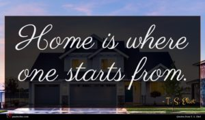 T. S. Eliot quote : Home is where one ...