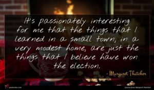 Margaret Thatcher quote : It's passionately interesting for ...
