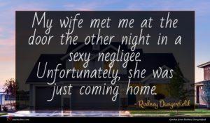 Rodney Dangerfield quote : My wife met me ...