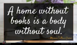 Marcus Tullius Cicero quote : A home without books ...