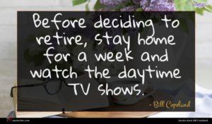 Bill Copeland quote : Before deciding to retire ...