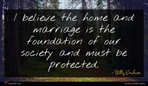 Billy Graham quote : I believe the home ...