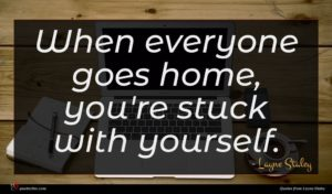 Layne Staley quote : When everyone goes home ...