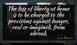 James Madison quote : The loss of liberty ...