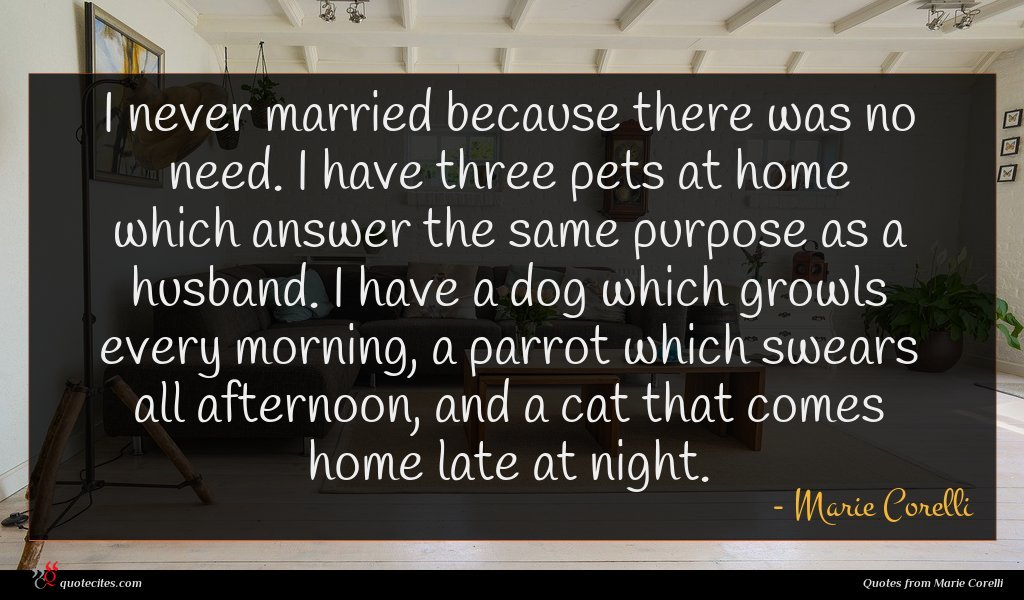 I never married because there was no need. I have three pets at home which answer the same purpose as a husband. I have a dog which growls every morning, a parrot which swears all afternoon, and a cat that comes home late at night.