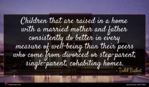 Todd Tiahrt quote : Children that are raised ...